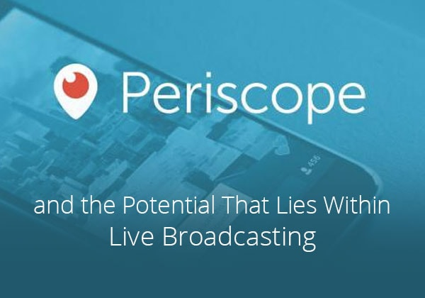 Periscope and the Potential That Lies Within Mobile Live Broadcasting
