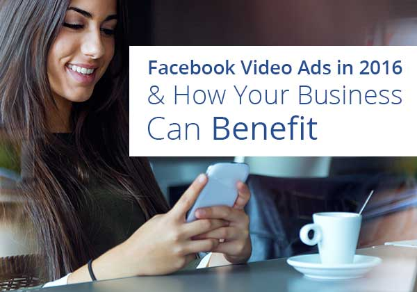 Facebook Video Ads in 2016 & How Your Business Can Benefit